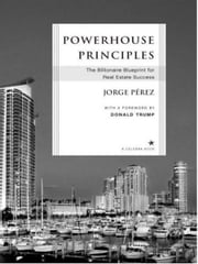 Powerhouse Principles - The Ultimate Blueprint for Real Estate Success in an Ever-Changing Market ebook by Jorge Perez,Donald J. Trump