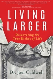 Living Larger - Discovering the True Riches of Life ebook by Joel Caldwell
