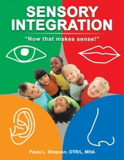 Sensory Integration: Now that makes sense! ebook by Simpson OTR L MHA, Paula L.