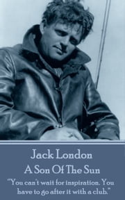 "A Son Of The Sun - ""You can't wait for inspiration. You have to go after it with a club.""  ebook by Jack London"
