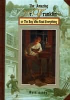 The Amazing Mr. Franklin - Or the Boy Who Read Everything ebook by Ruth Ashby, Michael G. Montgomery