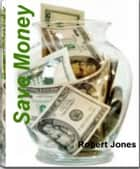 Save Money - With This Life-Saving Book Learn How to Save Money Fast When Buying a Home, Save Money On Text Books, At Thrift Stores, On Online Auctions and More ebook by Robert Jones