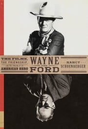 Wayne and Ford - The Films, the Friendship, and the Forging of an American Hero ebook by Nancy Schoenberger