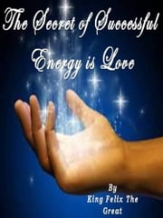 The Secret of Successful Energy is LOVE ebook by King Felix The Great