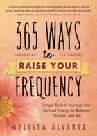 365 Ways to Raise Your Frequency: Simple Tools to Increase Your Spiritual Energy for Balance, Purpose, and Joy - Simple Tools to Increase Your Spiritual Energy for Balance, Purpose, and Joy ebook by Melissa Alvarez