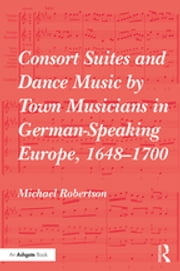 Consort Suites and Dance Music by Town Musicians in German-Speaking Europe, 1648–1700 ebook by Michael Robertson