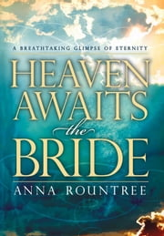 Heaven Awaits the Bride - A Breathtaking Glimpse of Eternity ebook by Anna Rountree