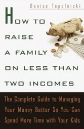 How to Raise a Family on Less Than Two Incomes - The Complete Guide to Managing Your Money Better So You Can Spend More Time with Your Kids ebook by Denise Topolnicki
