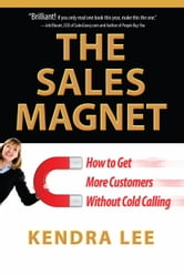 The Sales Magnet - How to Get More Customers Without Cold Calling ebook by Kendra Lee