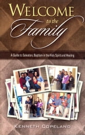 Welcome to the Family - A Guide to Salvation, Baptism in the Holy Spirit and Healing ebook by Kenneth Copeland