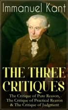 THE THREE CRITIQUES: The Critique of Pure Reason, The Critique of Practical Reason & The Critique of Judgment - The Base Plan for Transcendental Philosophy, The Theory of Moral Reasoning and The Critiques of Aesthetic and Teleological Judgment ebook by Immanuel Kant, J. M. D. Meiklejohn, T. K. Abbot,...