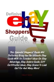 Definive Ebay Shoppers Guide - This Splendid Shoppers' Guide Will Definitely Bring You The Ultimate Ebay Guide With Its Excellent Ideas On Ebay Advantage, Ebay Sellers Guide, Gift Certificates Ideas, Ebay Scams To Look Out For And Many More! ebook by Edna V. Hester