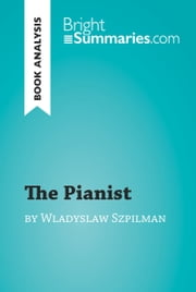The Pianist by Wladyslaw Szpilman (Book Analysis) - Detailed Summary, Analysis and Reading Guide ebook by Bright Summaries