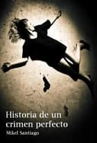Historia de un Crimen Perfecto ebook by Mikel Santiago
