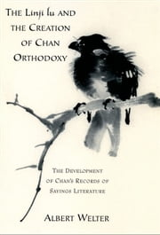 The Linji Lu and the Creation of Chan Orthodoxy: The Development of Chan's Records of Sayings Literature ebook by Albert Welter