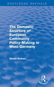 The Domestic Structure of European Community Policy-Making in West Germany (Routledge Revivals) ebook by Simon Bulmer