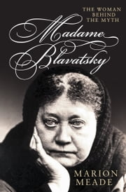 Madame Blavatsky - The Woman Behind the Myth ebook by Marion Meade