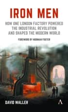 Iron Men - How One London Factory Powered the Industrial Revolution and Shaped the Modern World ebook by David Waller, Lord Norman Foster
