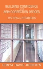 Building Confidence in the New Correction Officer 115 Tips and Strategies ebook by Sonya Davis-Roberts