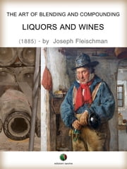 The Art of Blending and Compounding - Liquors and Wines ebook by Joseph Fleischman