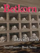 Betkorn: SmallPowers Book Seven ebook by David Goeb