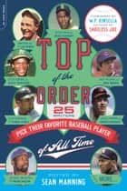 Top of the Order - 25 Writers Pick Their Favorite Baseball Player of All Time ebook by Sean Manning, W.P. Kinsella