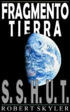 Fragmento Tierra - 001 - S.S.H.U.T. ebook by Robert Skyler