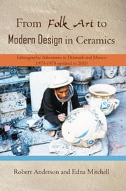 From Folk Art to Modern Design in Ceramics - Ethnographic Adventures in Denmark and Mexico 1975-1978 updated 2010 ebook by Robert Anderson and Edna Mitchell