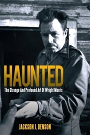 Haunted: The Strange And Profound Art Of Wright Morris - The Strange And Profound Art Of Wright Morris ebook by Jackson J. Benson
