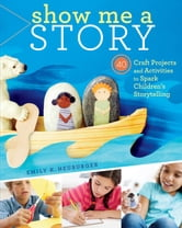 Show Me a Story - 40 Craft Projects and Activities to Spark Children's Storytelling ebook by Emily K. Neuburger