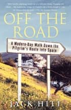 Off the Road - A Modern-Day Walk Down the Pilgrim's Route into Spain ebook by Jack Hitt