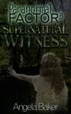 Paranormal Factor 8 Supernatural Witness ebook by Angela Baker