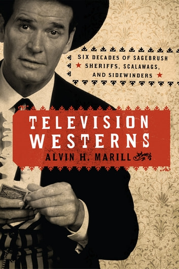 Television Westerns - Six Decades of Sagebrush Sheriffs, Scalawags, and Sidewinders ebook by Alvin H. Marill