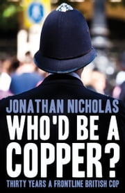Who'd be a copper? - Thirty years a frontline British cop ebook by Jonathan Nicholas