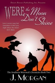 The Southern Werewolf Chronicles Book Two: Were the Moon Don't Shine ebook by J Morgan