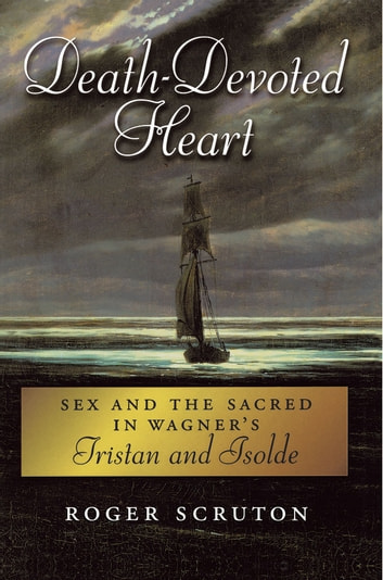 Death-Devoted Heart:Sex and the Sacred in Wagner's Tristan and Isolde - Sex and the Sacred in Wagner's Tristan and Isolde ebook by Roger Scruton
