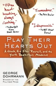 Play Their Hearts Out - A Coach, His Star Recruit, and the Youth Basketball Machine ebook by George Dohrmann