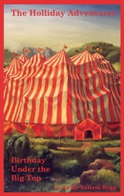 The Holliday Adventures: Birthday Under the Big Top ebook by Kathy Sattem Rygg