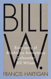 Bill W. - A Biography of Alcoholics Anonymous Cofounder Bill Wilson ebook by Francis Hartigan