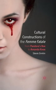 Cultural Constructions of the Femme Fatale - From Pandora's Box to Amanda Knox ebook by S. Simkin