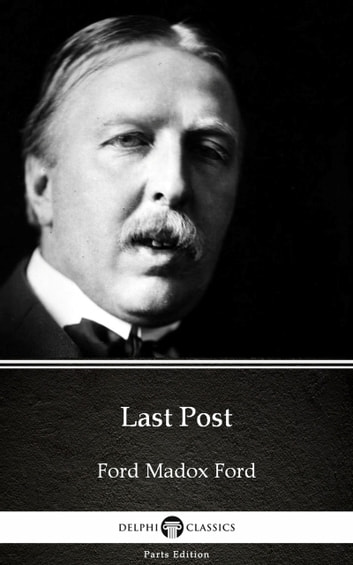 Last Post by Ford Madox Ford - Delphi Classics (Illustrated) eBook by Ford Madox Ford