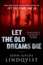Let the Old Dreams Die - Stories eBook by John Ajvide Lindqvist, Ebba Segerberg