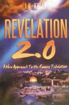Revelation 2.0 A New Approach to the Coming Tribulation ebook by J K Kelly