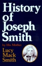 The History of Joseph Smith by His Mother ebook by Nibley, Preston, Smith,...