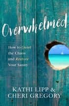 Overwhelmed - How to Quiet the Chaos and Restore Your Sanity ebook by Kathi Lipp, Cheri Gregory