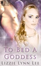 To Bed A Goddess ebook by Lizzie Lee