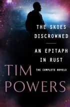 The Skies Discrowned and An Epitaph in Rust - The Complete Novels ebook by Tim Powers