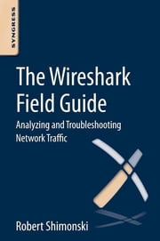 The Wireshark Field Guide - Analyzing and Troubleshooting Network Traffic ebook by Robert Shimonski