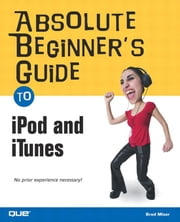 Absolute Beginner's Guide to iPod and iTunes ebook by Miser, Brad
