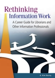 Rethinking Information Work - A Career Guide for Librarians and Other Information Professionals ebook by G. Kim Dority